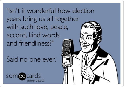 """""""Isn't it wonderful how election years bring us all togetherwith such love, peace,accord, kind wordsand friendliness?""""Said no one ever."""