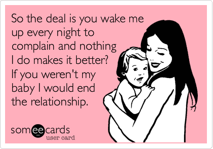 So the deal is you wake meup every night tocomplain and nothingI do makes it better?If you weren't mybaby I would endthe relationship.