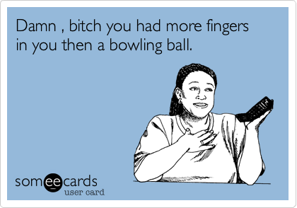 Damn , bitch you had more fingers in you then a bowling ball.