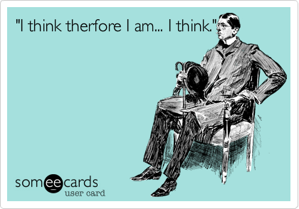 """I think therfore I am... I think."""