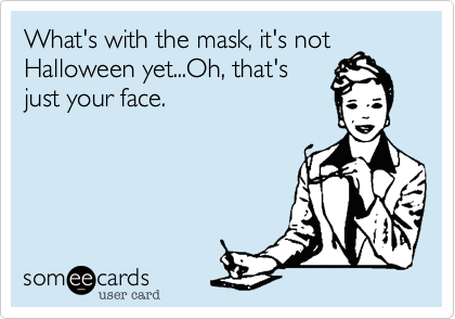 What's with the mask, it's not