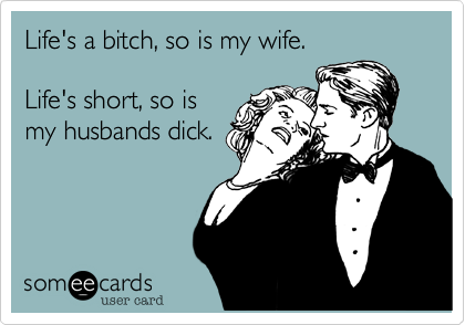Life's a bitch, so is my wife.