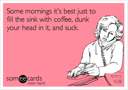 Some mornings it's best just to