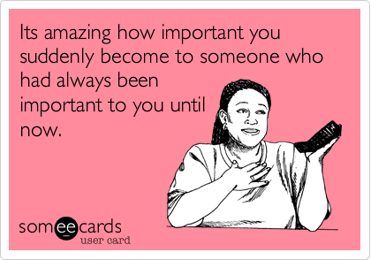 Its amazing how important you suddenly become to someone who had always beenimportant to you untilnow.