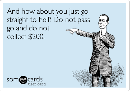 And how about you just gostraight to hell? Do not passgo and do notcollect $200.