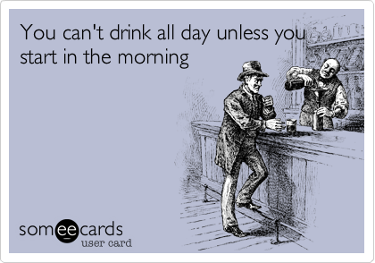 You can't drink all day unless you