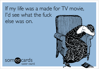 If my life was a made for TV movie, I'd see what the fuckelse was on.