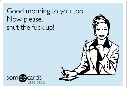 Good morning to you too!Now please, shut the fuck up!