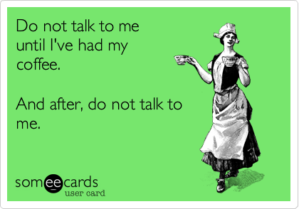 Do not talk to meuntil I've had mycoffee.And after, do not talk tome.