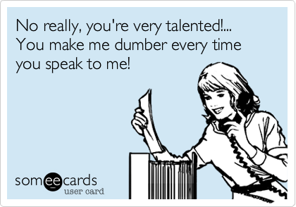 No really, you're very talented!...You make me dumber every time you speak to me!