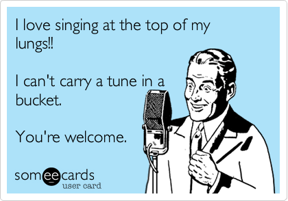 I love singing at the top of my lungs!!