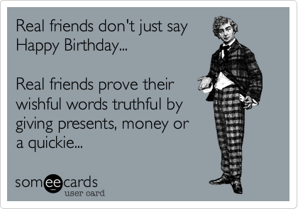 Real friends don't just sayHappy Birthday...Real friends prove their wishful words truthful bygiving presents, money or a quickie...