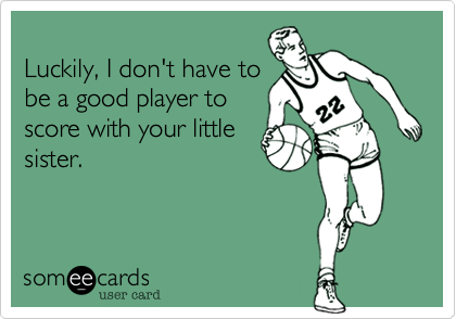 Luckily, I don't have tobe a good player toscore with your littlesister.