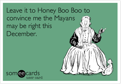 Leave it to Honey Boo Boo to convince me the Mayans