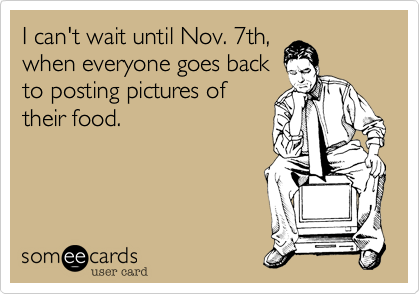 I can't wait until Nov. 7th,when everyone goes backto posting pictures oftheir food.