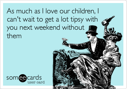 As much as I love our children, I can't wait to get a lot tipsy withyou next weekend withoutthem