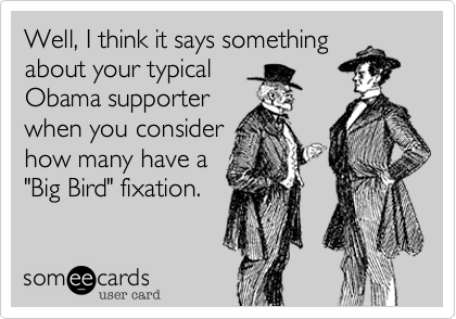 """Well, I think it says something about your typicalObama supporter when you considerhow many have a """"Big Bird"""" fixation."""