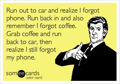 Run out to car and realize I forgot phone. Run back in and alsoremember I forgot coffee.Grab coffee and runback to car, thenrealize I still forgotmy phone.