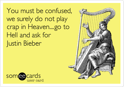 You must be confused,we surely do not playcrap in Heaven....go toHell and ask for Justin Bieber