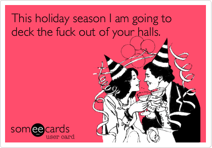 This holiday season I am going to deck the fuck out of your halls.