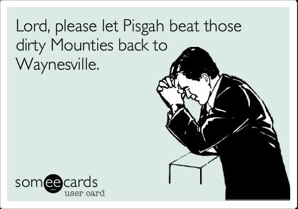 Lord, please let Pisgah beat those dirty Mounties back toWaynesville.