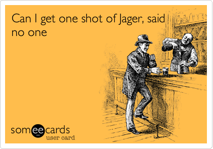 Can I get one shot of Jager, said