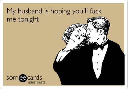 My husband is hoping you'll fuck me tonight