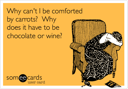 Why can't I be comforted by carrots?  Whydoes it have to be chocolate or wine?