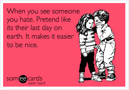 When you see someoneyou hate. Pretend likeits their last day onearth. It makes it easierto be nice.