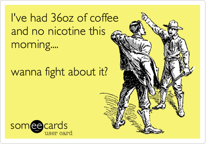 I've had 36oz of coffee