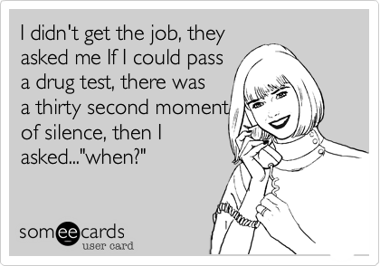 """I didn't get the job, theyasked me If I could passa drug test, there wasa thirty second momentof silence, then Iasked...""""when?"""""""