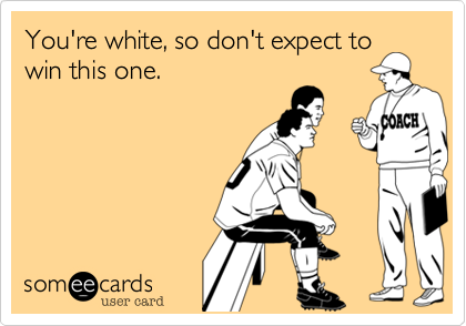 You're white, so don't expect towin this one.