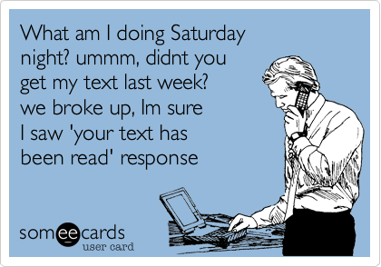 What am I doing Saturdaynight? ummm, didnt youget my text last week?we broke up, Im sureI saw 'your text has been read' response