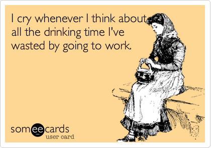 I cry whenever I think aboutall the drinking time I'vewasted by going to work.