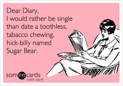 Dear Diary, I would rather be single than date a toothless,tabacco chewing,hick-billy namedSugar Bear.