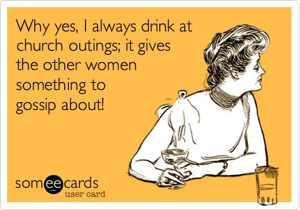 Why yes, I always drink atchurch outings; it gives the other women something to gossip about!