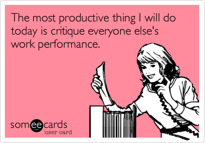 The most productive thing I will do today is critique everyone else's work performance.