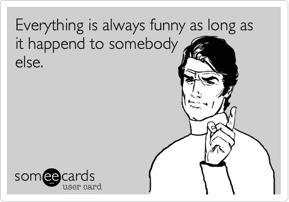 Everything is always funny as long as it happend to somebody