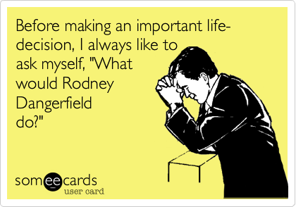 Before making an important life-decision, I always like to