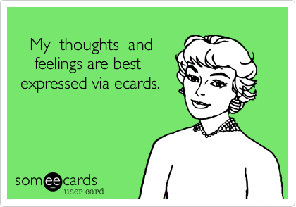 My  thoughts  and     feelings are best expressed via ecards.