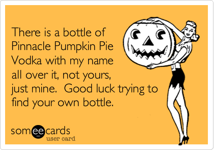 There is a bottle ofPinnacle Pumpkin PieVodka with my nameall over it, not yours,just mine.  Good luck trying tofind your own bottle.