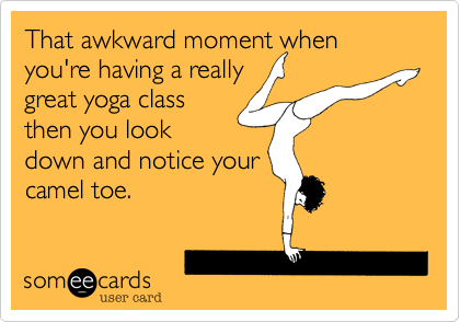 That awkward moment when you're having a reallygreat yoga classthen you lookdown and notice yourcamel toe.