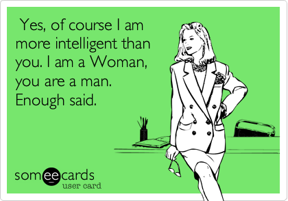 Yes, of course I ammore intelligent thanyou. I am a Woman,you are a man.Enough said.