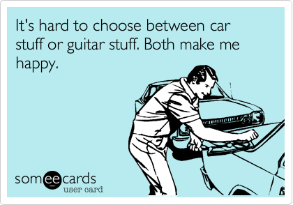 It's hard to choose between car stuff or guitar stuff. Both make me happy.