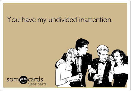 You have my undivided inattention.
