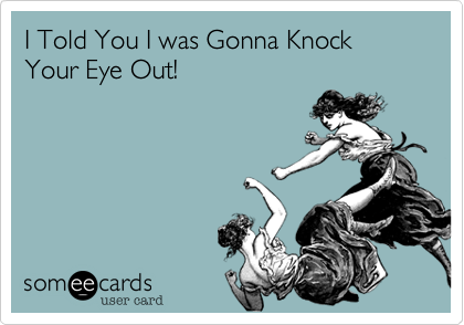 I Told You I was Gonna Knock Your Eye Out!