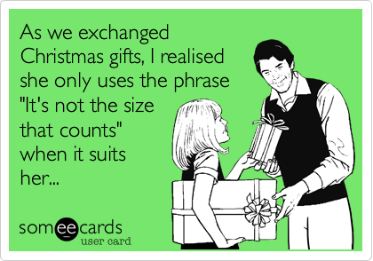 """As we exchangedChristmas gifts, I realisedshe only uses the phrase""""It's not the sizethat counts""""when it suitsher..."""