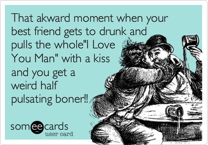 """That akward moment when your best friend gets to drunk andpulls the whole""""I LoveYou Man"""" with a kissand you get aweird half pulsating boner!!"""