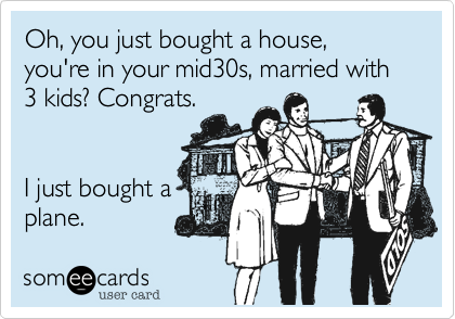 Oh, you just bought a house, you're in your mid30s, married with 3 kids? Congrats.