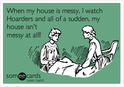 When my house is messy, I watch Hoarders and all of a sudden, my house isn't